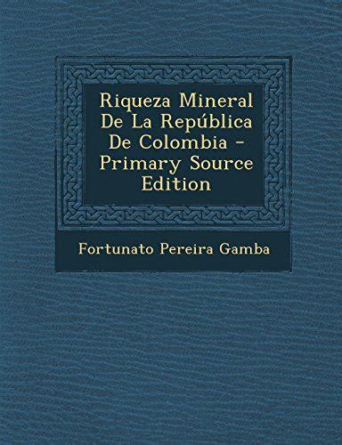 Riqueza Mineral De La Republica De Colombia Classic Reprint