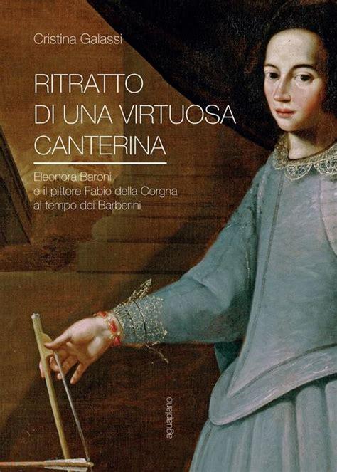 Ritratto Di Una Virtuosa Canterina Eleonora Baroni E Il Pittore Fabio Della Corgna Al Tempo Dei Barberini