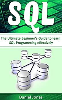 SQL: The Ultimate Beginner's Guide to Learn SQL Programming Effectively(SQL Development, SQL Programming, Learn SQL Fast, Programming Book-1)