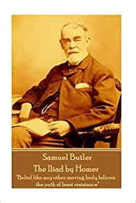 Samuel Butler The Iliad By Homer Belief Like Any Other Moving Body Follows The Path Of Least Resistance