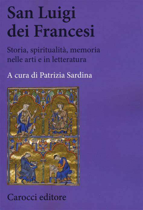 San Luigi Dei Francesi Storia Spiritualita Memoria Nelle Arti E In Letteratura Biblioteca Di Testi E Studi