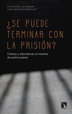 Se Puede Terminar Con La Prision Criticas Y Alternativas Al Sistema De Justicia Penal Mayor