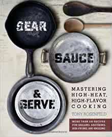 Sear Sauce And Serve Mastering High Heat High Flavor Cooking By Tony Rosenfeld 19 May 2011 Paperback