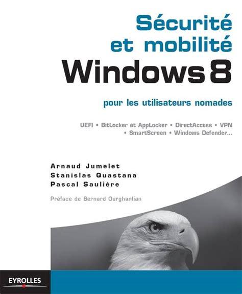 Securite Et Mobilite Windows 8 Pour Les Utilisateurs Nomades Uefi Bitlocker Et Applocker Directaccess Vpn Smartscreen Windows Defender Blanche