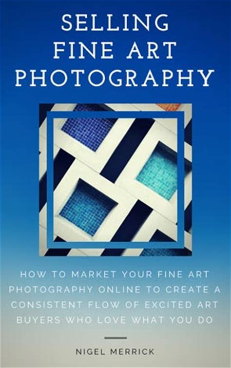 Selling Fine Art Photography How To Market Your Fine Art Photography Online To Create A Consistent Flow Of Excited Art Buyers Who Love What You Do