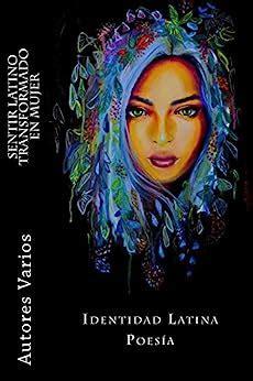 Sentir Latino Transformado En Mujer Poemas Con Identidad Latina