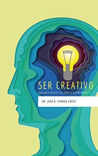 Ser Creativo Guia Para Inspirar Tus Ideas Y La Innovacion