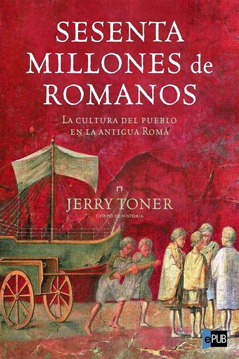 Sesenta Millones De Romanos La Cultura Del Pueblo En La Antigua Roma Tiempo De Historia