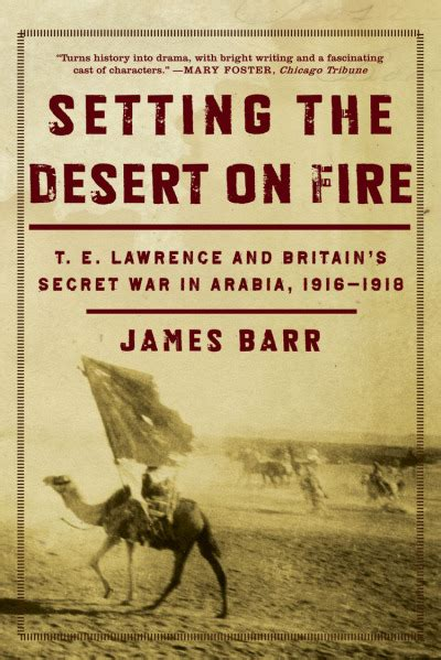 Setting The Desert On Fire Te Lawrence And Britains Secret War In Arabia 1916 18