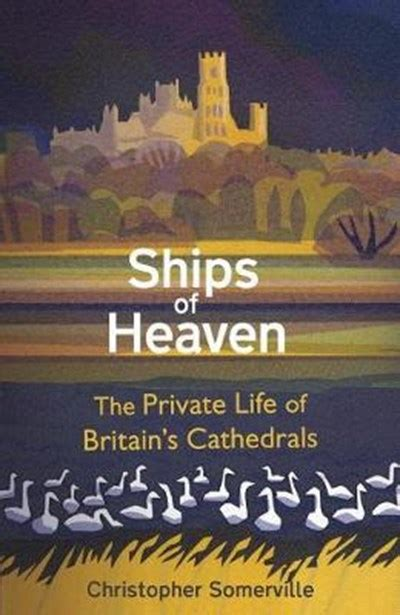 Ships Of Heaven The Private Life Of Britain S Cathedrals