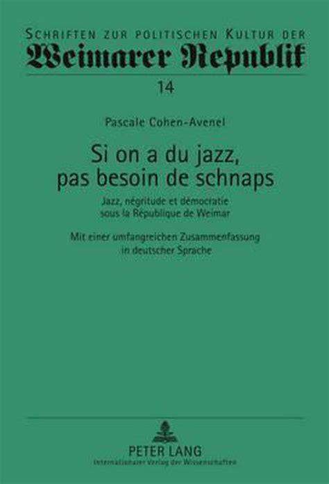 Si on a Du Jazz, Pas Besoin De Schnaps: Jazz, Negritude Et Democratie Sous La Republique De Weimar; Mit Einer Umfangreichen Zusammenfassung in Deutscher Sprache