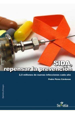 Sida Repensar La Prevencion 2 5 Millones De Nuevas Infecciones Cada Ano Opinion Y Ensayo