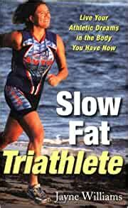 Slow Fat Triathlete: Live Your Athletic Dreams in the Body You Have Now