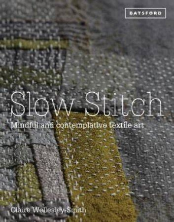 Slow Stitch Mindful And Contemplative Textile Art By Author Claire Wellesley Smith Published On October