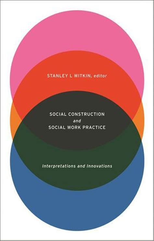 Socia Social Construction and Social Work Practice: Interpretations and Innovations