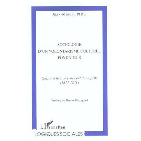 Sociologie D Un Volontarisme Culturel Fondateur Guizot Et Le Gouvernement Des Esprits 1814 1841