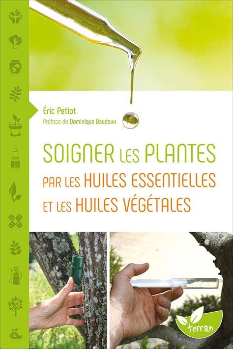 Soigner Les Plantes Par Les Huiles Essentielles Et Les Huiles Vegetales