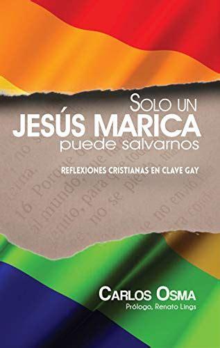 Solo Un Jesus Marica Puede Salvarnos Reflexiones Cristianas En Clave Gay