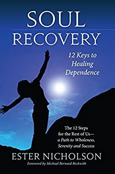Soul Recovery - 12 Keys to Healing Dependence: The 12 Steps for the Rest of Us—a Path to Wholeness, Serenity and Success