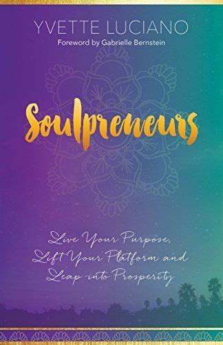 Soulpreneurs Live Your Purpose Lift Your Platform And Leap Into Prosperity