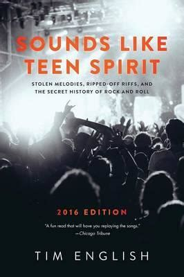 Sounds Like Teen Spirit Stolen Melodies Ripped Off Riffs And The Secret History Of Rock And Roll