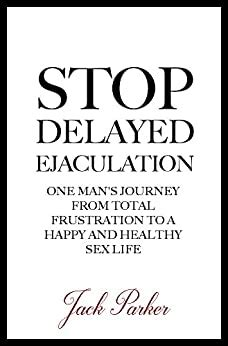 Stop Delayed Ejaculation One Man S Journey From Total Frustration To A Happy And Healthy Sex Life English Edition