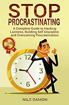 Stop Procrastinating A Complete Guide To Hacking Laziness Building Self Discipline And Overcoming Procrastination English Edition