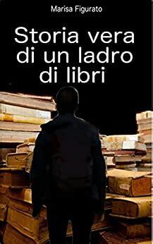 Storia vera di un ladro di libri: L'incredibile saccheggio della biblioteca dei Girolamini di Napoli fra complicità, silenzi colpevoli e istituzioni distratte