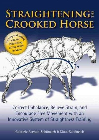 Straightening The Crooked Horse Correct Imbalance Relieve Strain And Encourage Free Movement With An Innovative System Of Straightness Training