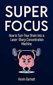 Super Focus How To Turn Your Brain Into A Laser Sharp Concentration Machine Master Productivity Series Book 3 English Edition