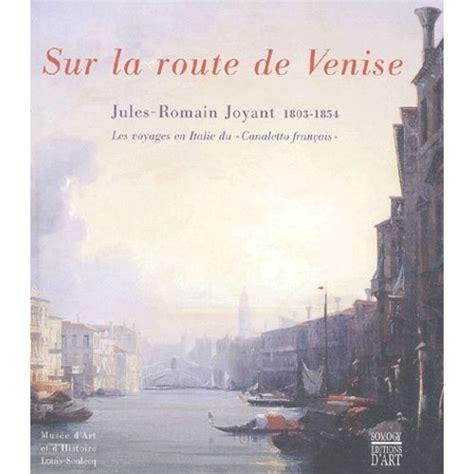 Sur La Route De Venise Jules Romain Joyant 1803 1854 Les Voyages En Italie Du Canaletto Francais