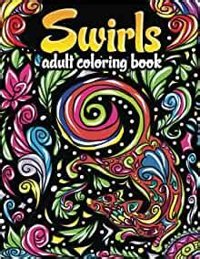 Swirls Adult Coloring Book Amazing Swirls Fun Florals And Magical Mandalas To Color For Relaxation And Stress Relief