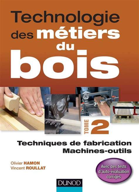 Technologie Des Metiers Du Bois Tome 2 Techniques De Fabrication Et De Pose Machines
