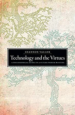 Technology And The Virtues A Philosophical Guide To A Future Worth Wanting
