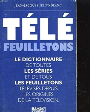 Tele Feuilletons Dictionnaire De Toutes Les Series Et De Tous Les Feuilletons Televises Diffuses Depuis Les Origines De La Television