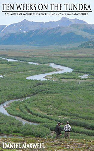 Ten Weeks On The Tundra A Summer Of World Class Fly Fishing And Alaskan Adventure English Edition