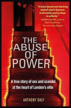 The Abuse Of Power A True Story Of Sex And Scandal At The Heart Of London S Elite English Edition