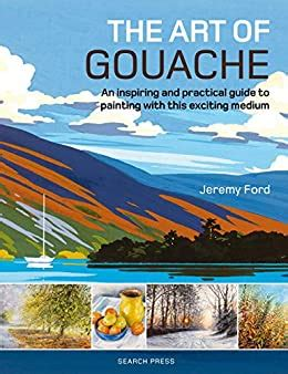 The Art Of Gouache An Inspiring And Practical Guide To Painting With This Exciting Medium English Edition