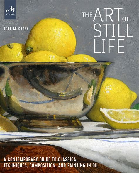 The Art Of Still Life A Contemporary Guide To Classical Techniques Composition And Painting In Oil