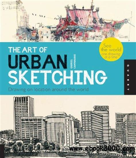 The Art of Urban Sketching: Drawing On Location Around The World