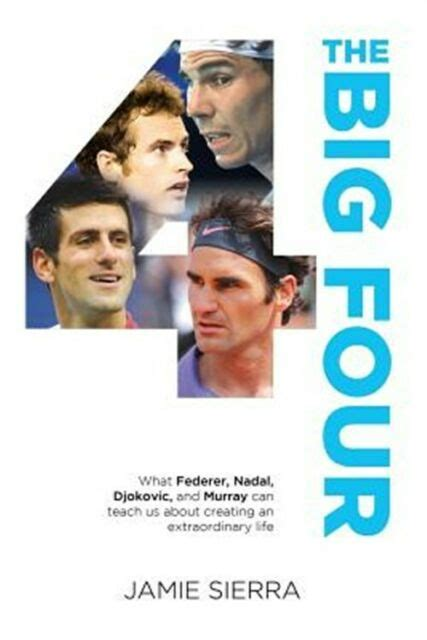 The Big Four What Federer Nadal Djokovic And Murray Can Teach Us About Creating An Extraordinary Life