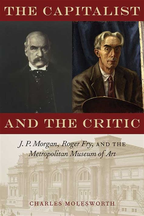 The Capitalist And The Critic J P Morgan Roger Fry And The Metropolitan Museum Of Art