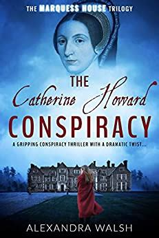 The Catherine Howard Conspiracy A Gripping Conspiracy Thriller With A Dramatic Twist The Marquess House Trilogy Book 1 English Edition