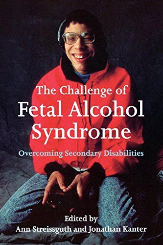The Challenge of Fetal Alcohol Syndrome: Overcoming Secondary Disabilities (Jessie & John Danz Lectures)