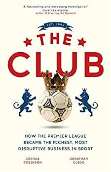 The Club How The Premier League Became The Richest Most Disruptive Business In Sport