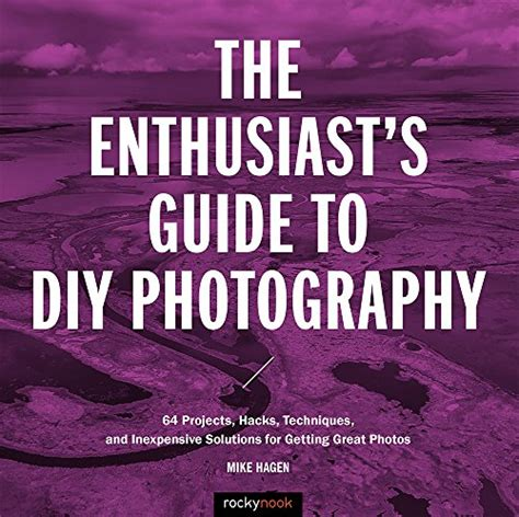 The Enthusiast's Guide to DIY Photography: 50 Projects, Hacks, Techniques, and Inexpensive Solutions for Getting Great Photos (Enthusiasts Guides)