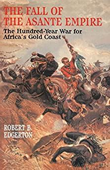 The Fall of the Asante Empire: The Hundred-year War for Africa's Gold Coast
