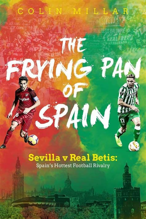 The Frying Pan Of Spain Sevilla V Real Betis Spain S Hottest Football Rivalry