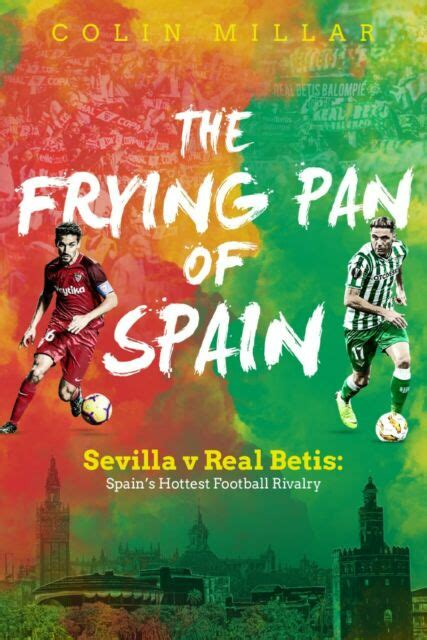 The Frying Pan Of Spain Sevilla V Real Betis Spain S Hottest Football Rivalry English Edition