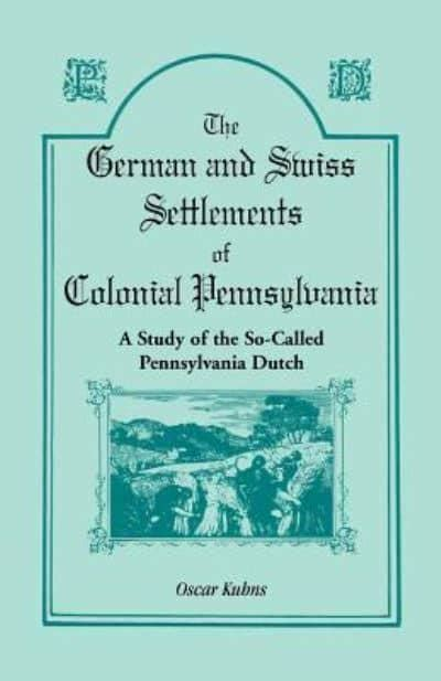 The Germans And Swiss Settlements Of Colonial Pennsylvania A Study Of The So Called Pennsylvania Dutch